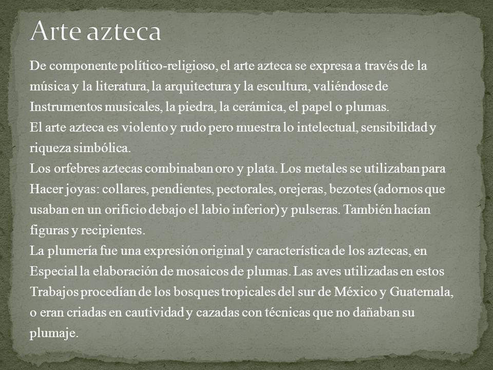 De componente político-religioso, el arte azteca se expresa a través de la música y la literatura, la arquitectura y la escultura, valiéndose de Instr