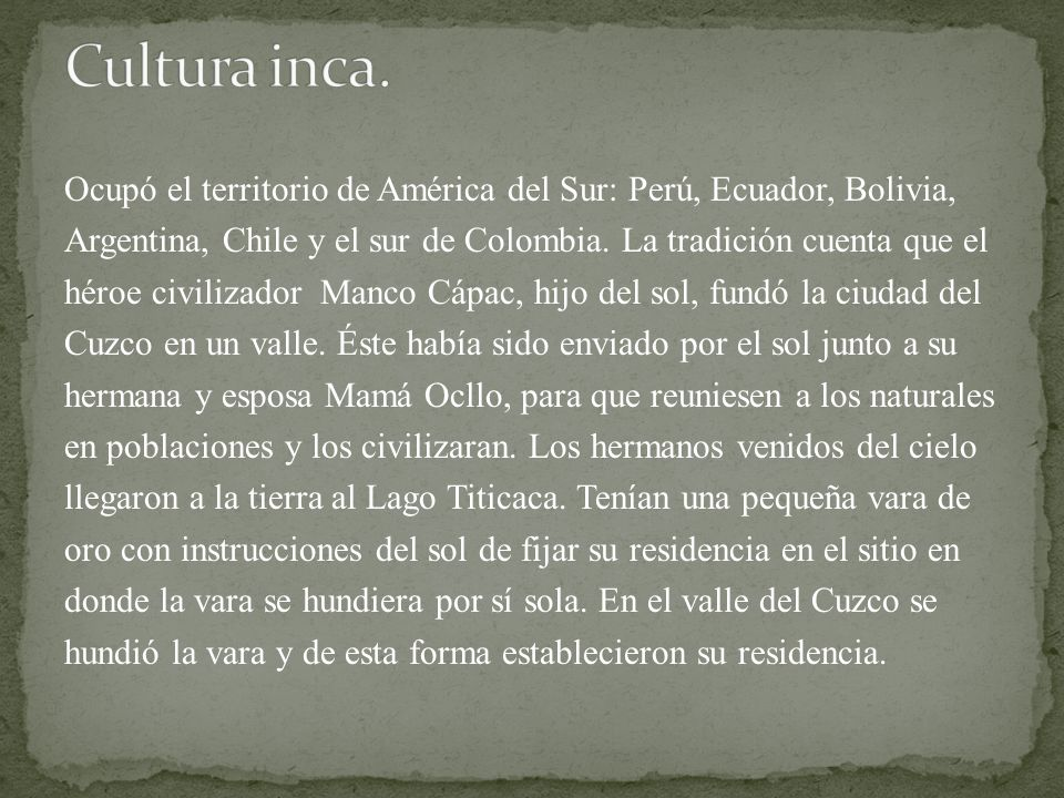 Ocupó el territorio de América del Sur: Perú, Ecuador, Bolivia, Argentina, Chile y el sur de Colombia. La tradición cuenta que el héroe civilizador Ma