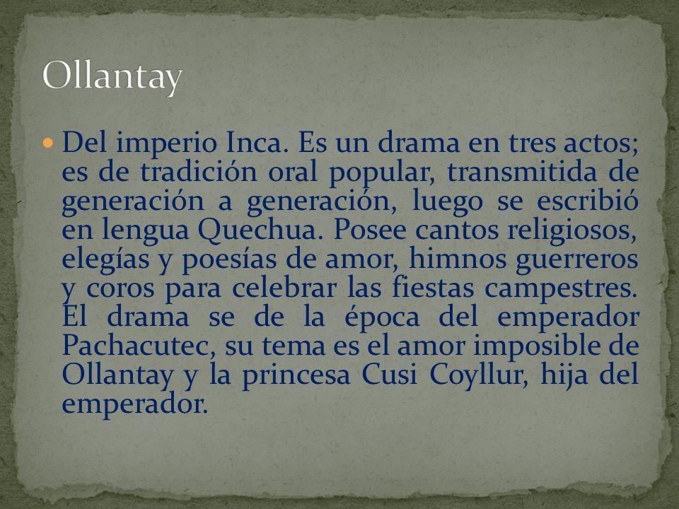 Del imperio Inca. Es un drama en tres actos; es de tradición oral popular, transmitida de generación a generación, luego se escribió en lengua Quechua