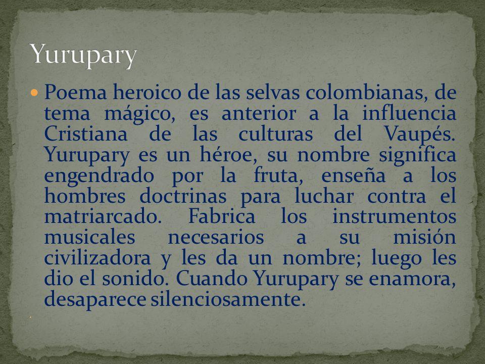 Poema heroico de las selvas colombianas, de tema mágico, es anterior a la influencia Cristiana de las culturas del Vaupés. Yurupary es un héroe, su no