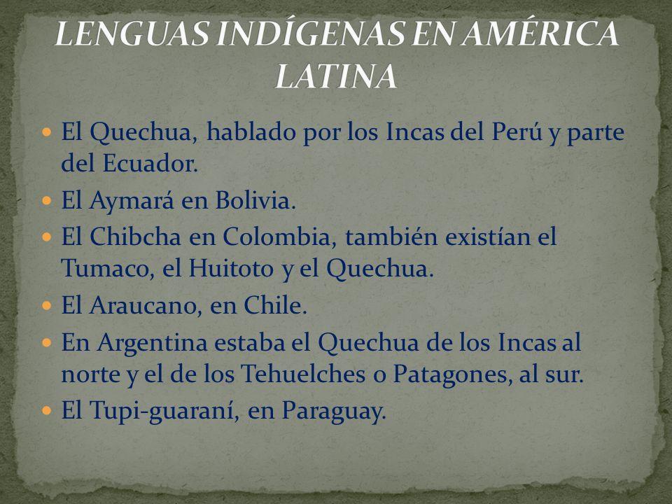 El Quechua, hablado por los Incas del Perú y parte del Ecuador. El Aymará en Bolivia. El Chibcha en Colombia, también existían el Tumaco, el Huitoto y