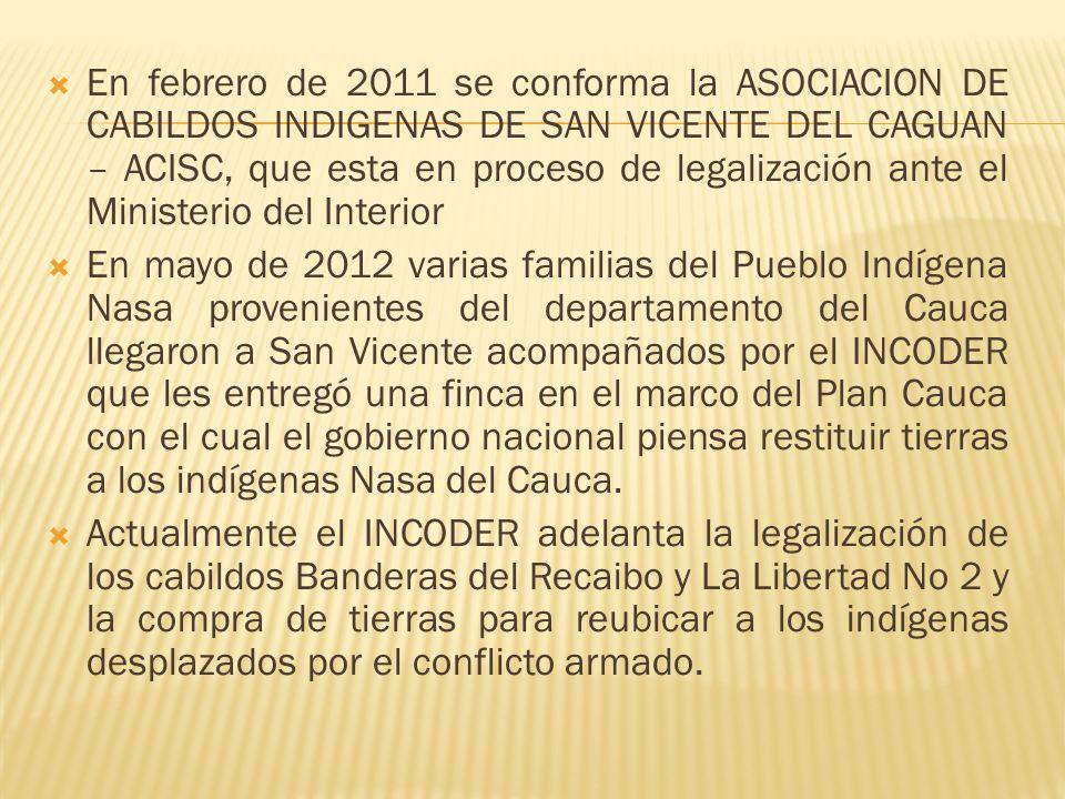En febrero de 2011 se conforma la ASOCIACION DE CABILDOS INDIGENAS DE SAN VICENTE DEL CAGUAN – ACISC, que esta en proceso de legalización ante el Mini