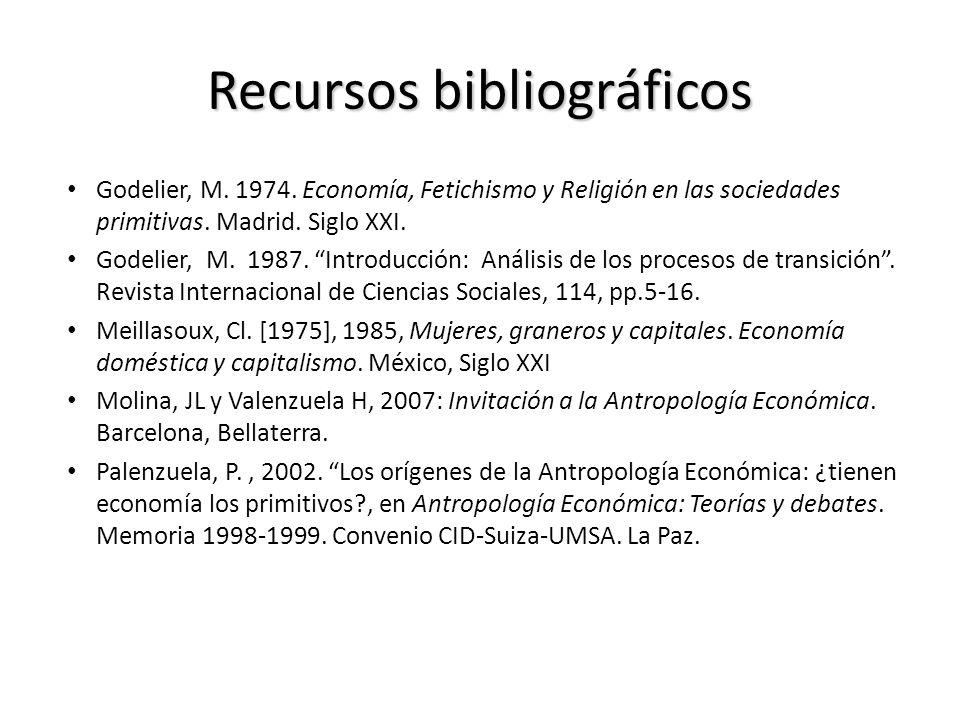 Recursos bibliográficos Godelier, M. 1974. Economía, Fetichismo y Religión en las sociedades primitivas. Madrid. Siglo XXI. Godelier, M. 1987. Introdu
