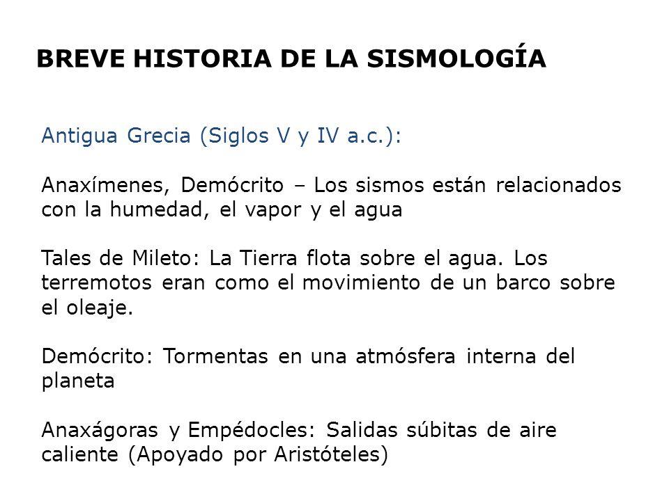 BREVE HISTORIA DE LA SISMOLOGÍA Antigua Grecia (Siglos V y IV a.c.): Anaxímenes, Demócrito – Los sismos están relacionados con la humedad, el vapor y