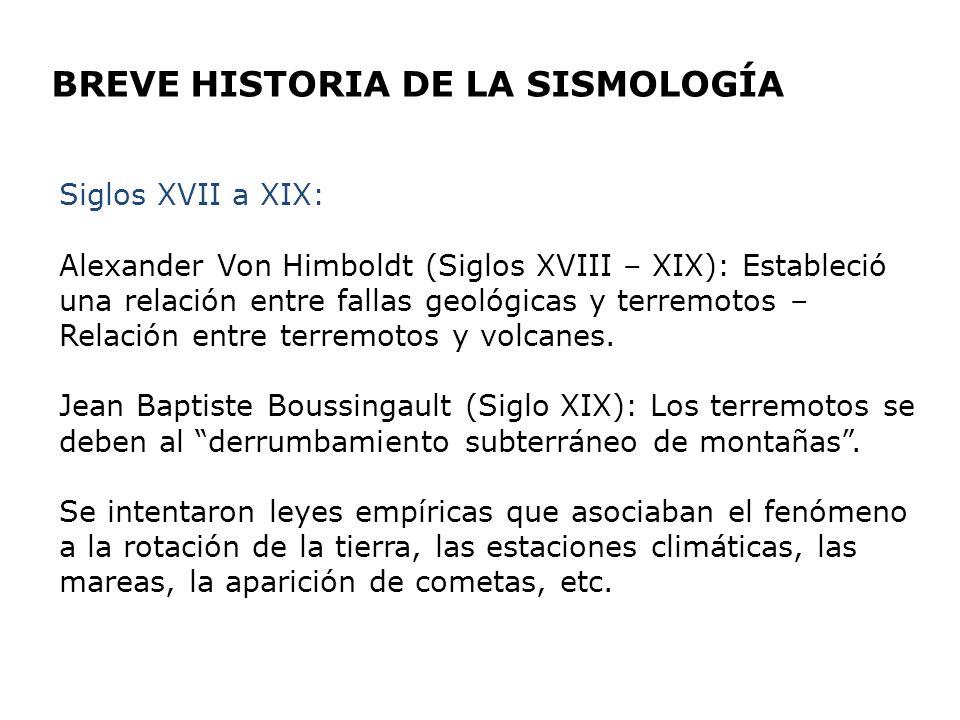 BREVE HISTORIA DE LA SISMOLOGÍA Siglos XVII a XIX: Alexander Von Himboldt (Siglos XVIII – XIX): Estableció una relación entre fallas geológicas y terr