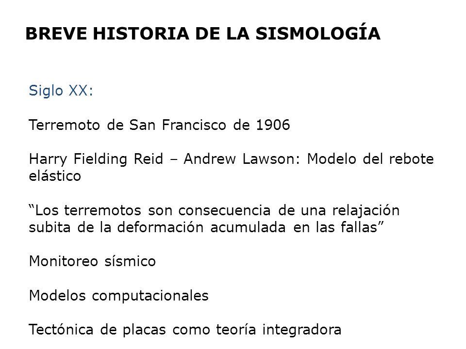 BREVE HISTORIA DE LA SISMOLOGÍA Siglo XX: Terremoto de San Francisco de 1906 Harry Fielding Reid – Andrew Lawson: Modelo del rebote elástico Los terre