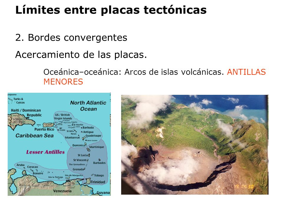 Límites entre placas tectónicas 2. Bordes convergentes Acercamiento de las placas. Oceánica–oceánica: Arcos de islas volcánicas. ANTILLAS MENORES