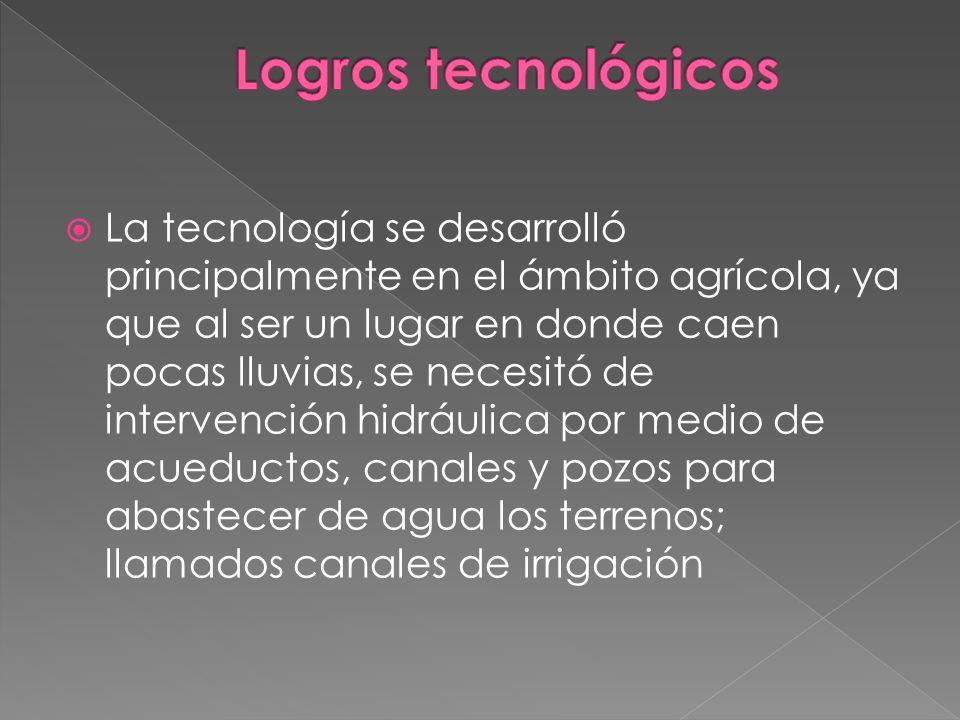 La tecnología se desarrolló principalmente en el ámbito agrícola, ya que al ser un lugar en donde caen pocas lluvias, se necesitó de intervención hidr