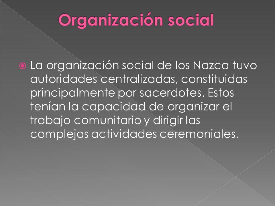 La organización social de los Nazca tuvo autoridades centralizadas, constituidas principalmente por sacerdotes. Estos tenían la capacidad de organizar