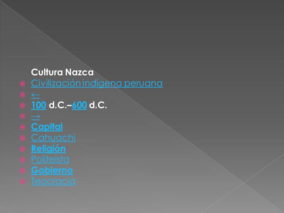 Cultura Nazca Civilización indígena peruana 100 d.C.–600 d.C. 100600 Capital Cahuachi Religión Politeísta Gobierno Teocracia