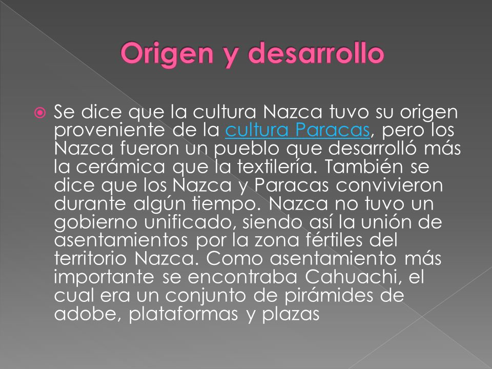 Se dice que la cultura Nazca tuvo su origen proveniente de la cultura Paracas, pero los Nazca fueron un pueblo que desarrolló más la cerámica que la t