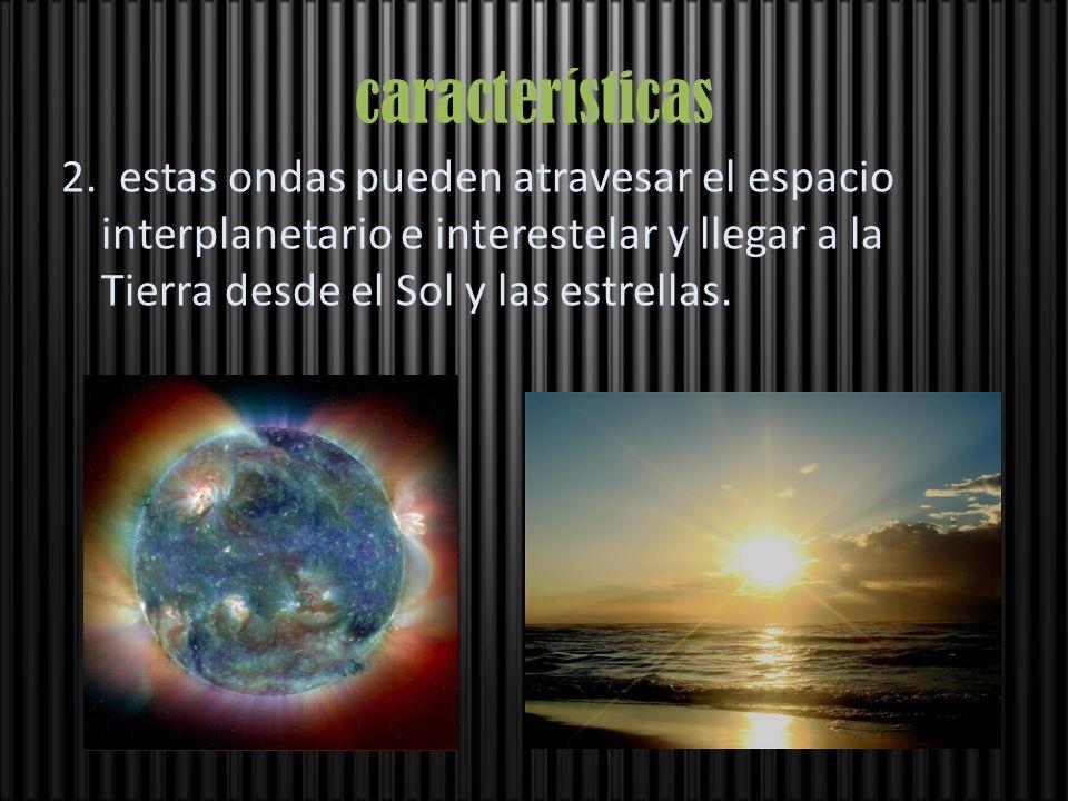 características 2. estas ondas pueden atravesar el espacio interplanetario e interestelar y llegar a la Tierra desde el Sol y las estrellas.