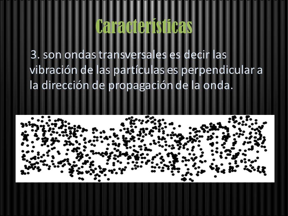Características 3. son ondas transversales es decir las vibración de las partículas es perpendicular a la dirección de propagación de la onda.