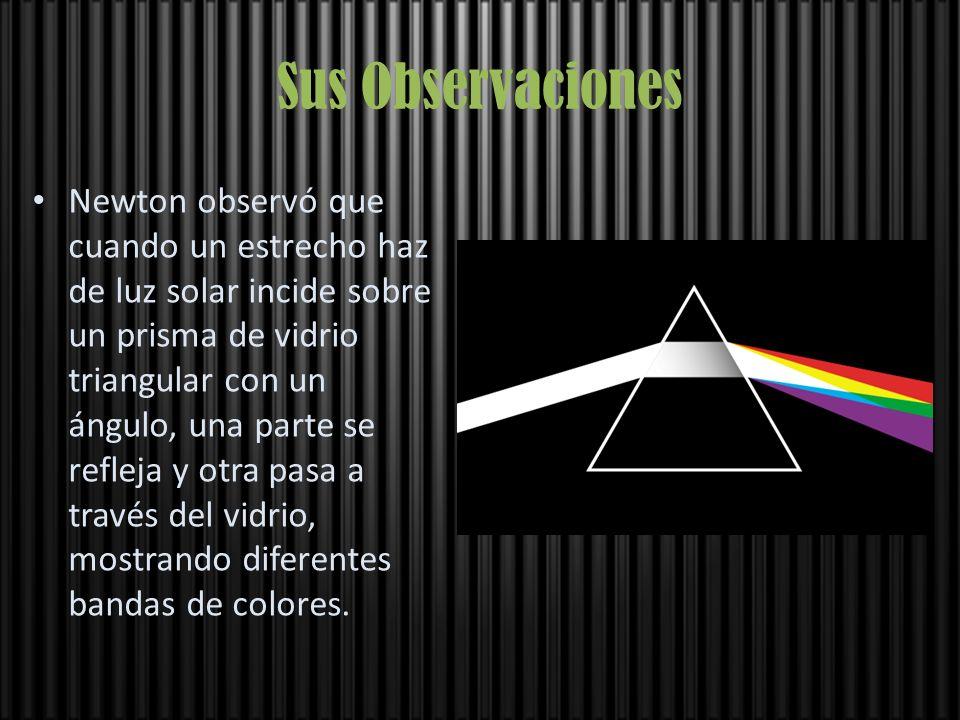 Sus Observaciones Newton observó que cuando un estrecho haz de luz solar incide sobre un prisma de vidrio triangular con un ángulo, una parte se refle