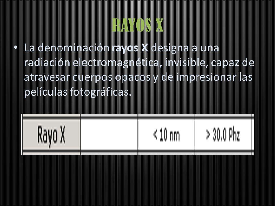 RAYOS X La denominación rayos X designa a una radiación electromagnética, invisible, capaz de atravesar cuerpos opacos y de impresionar las películas