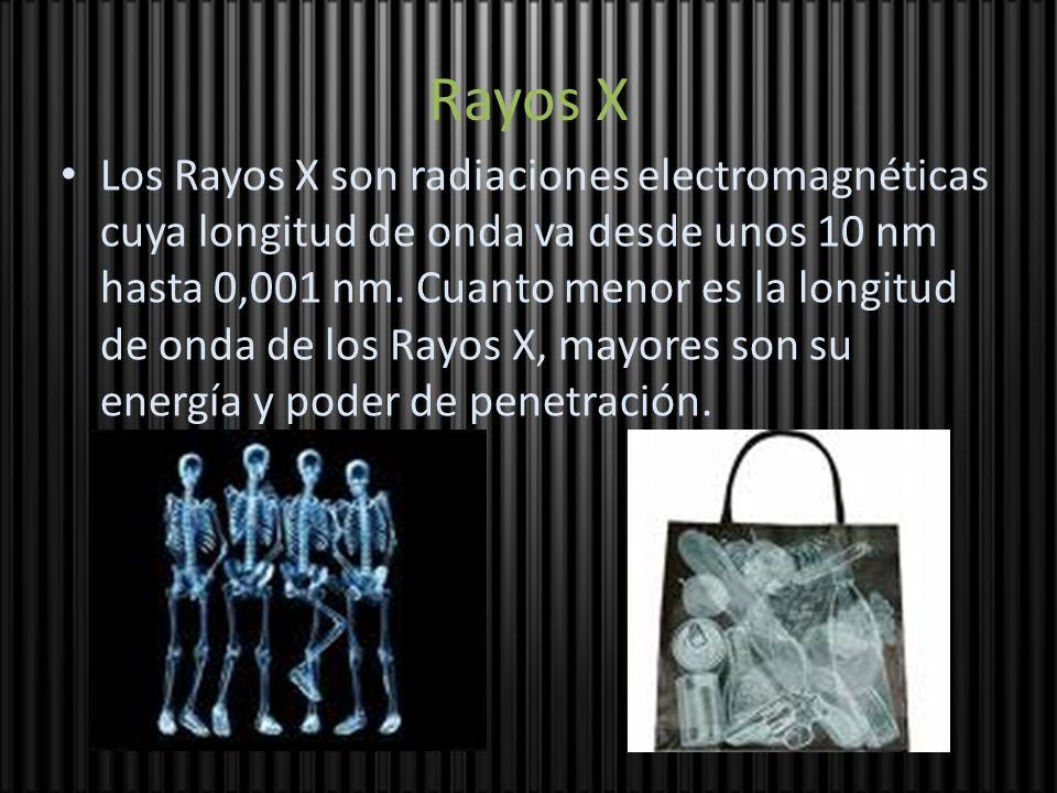 Rayos X Los Rayos X son radiaciones electromagnéticas cuya longitud de onda va desde unos 10 nm hasta 0,001 nm. Cuanto menor es la longitud de onda de