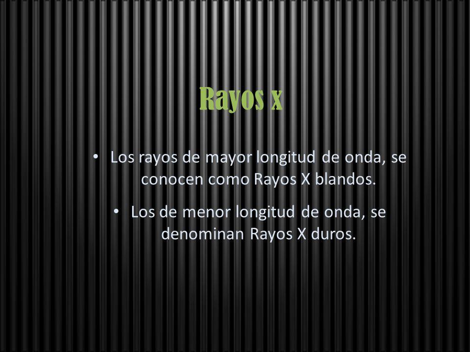 Rayos x Los rayos de mayor longitud de onda, se conocen como Rayos X blandos. Los de menor longitud de onda, se denominan Rayos X duros.