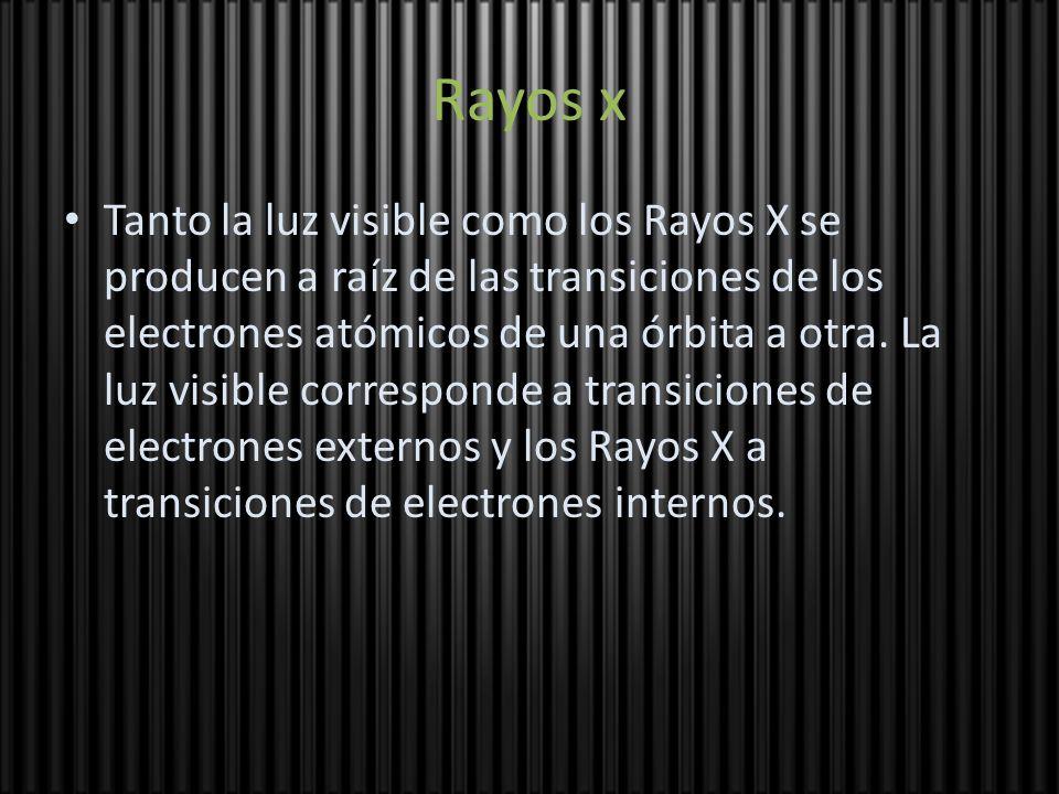 Rayos x Tanto la luz visible como los Rayos X se producen a raíz de las transiciones de los electrones atómicos de una órbita a otra. La luz visible c