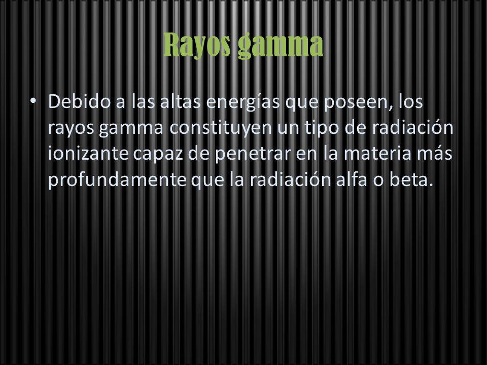 Rayos gamma Debido a las altas energías que poseen, los rayos gamma constituyen un tipo de radiación ionizante capaz de penetrar en la materia más pro