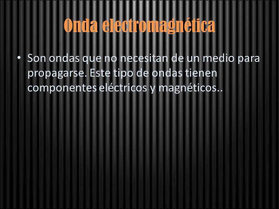 Onda electromagnética Son ondas que no necesitan de un medio para propagarse. Este tipo de ondas tienen componentes eléctricos y magnéticos..