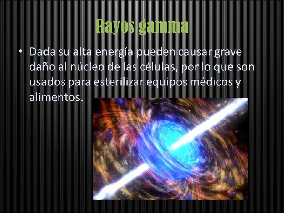 Rayos gamma Dada su alta energía pueden causar grave daño al núcleo de las células, por lo que son usados para esterilizar equipos médicos y alimentos