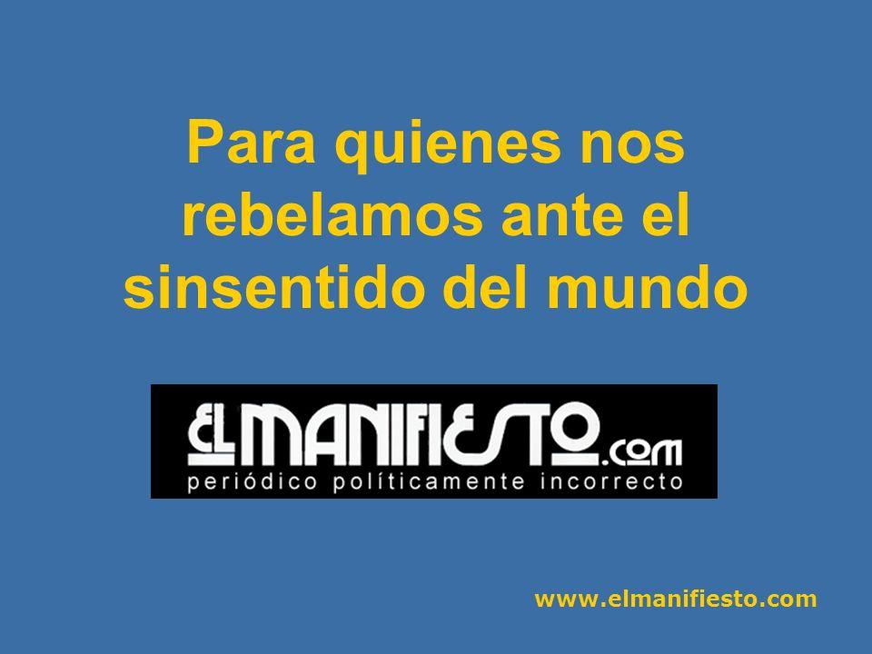 www.elmanifiesto.com Para quienes nos rebelamos ante el sinsentido del mundo