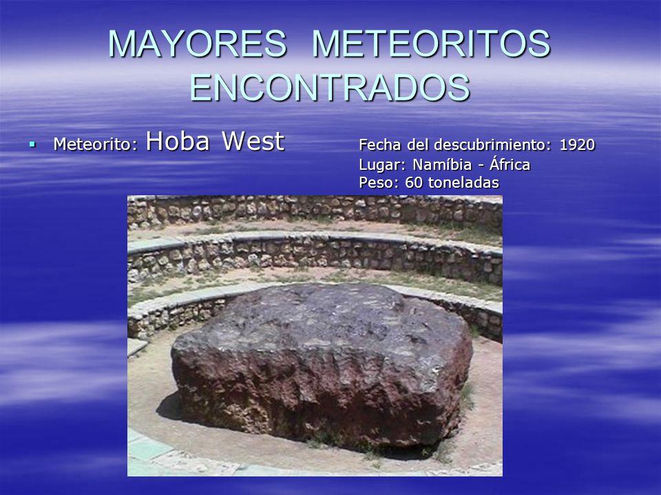 MAYORES METEORITOS ENCONTRADOS Meteorito: Hoba West Fecha del descubrimiento: 1920 Lugar: Namíbia - África Peso: 60 toneladas Meteorito: Hoba West Fec