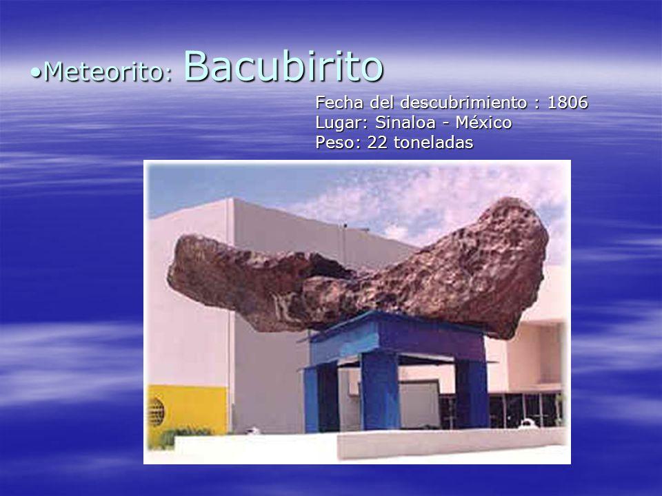 Meteorito : BacubiritoMeteorito : Bacubirito Fecha del descubrimiento : 1806 Lugar: Sinaloa - México Peso: 22 toneladas