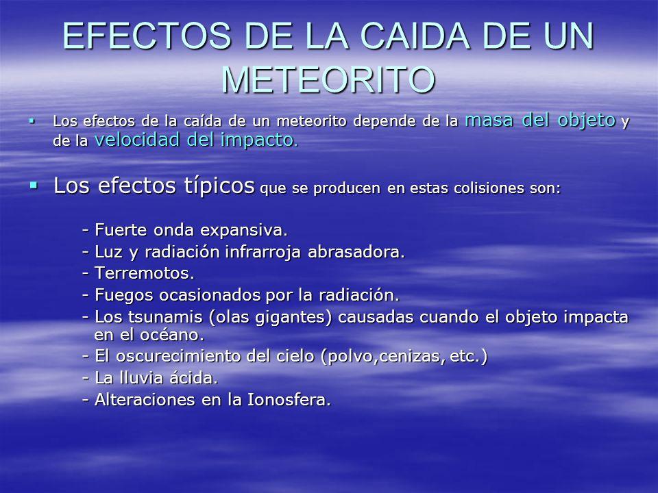 EFECTOS DE LA CAIDA DE UN METEORITO Los efectos de la caída de un meteorito depende de la masa del objeto y de la velocidad del impacto. Los efectos d