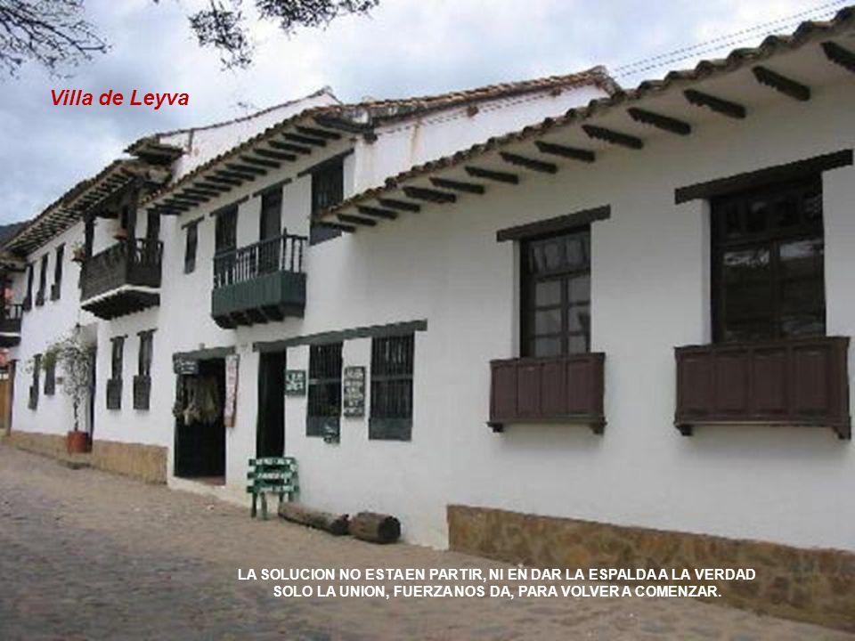 Villa de Leyva LA SOLUCION NO ESTA EN PARTIR, NI EN DAR LA ESPALDA A LA VERDAD SOLO LA UNION, FUERZA NOS DA, PARA VOLVER A COMENZAR.