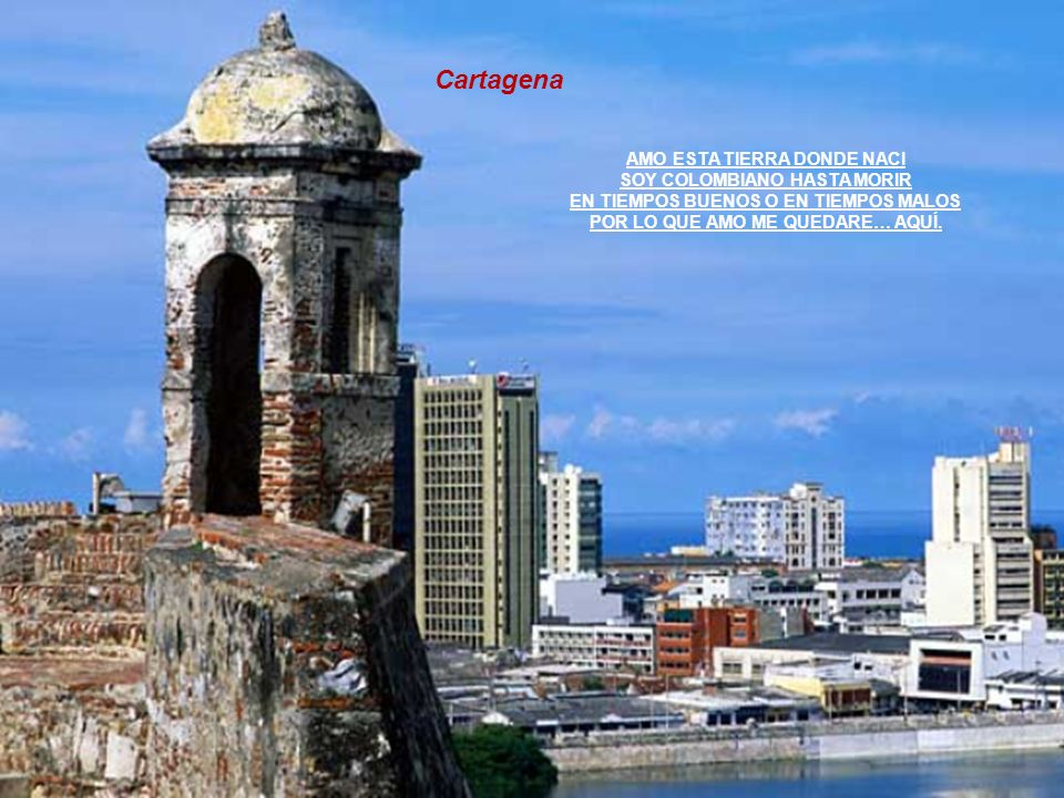 Cartagena AMO ESTA TIERRA DONDE NACI SOY COLOMBIANO HASTA MORIR EN TIEMPOS BUENOS O EN TIEMPOS MALOS POR LO QUE AMO ME QUEDARE… AQUÍ.