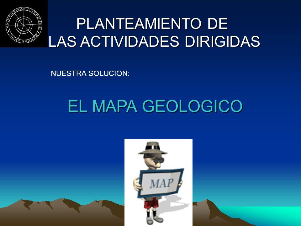 PLANTEAMIENTO DE LAS ACTIVIDADES DIRIGIDAS LAS ACTIVIDADES DIRIGIDAS NUESTRA SOLUCION: EL MAPA GEOLOGICO