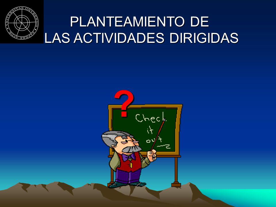 PLANTEAMIENTO DE LAS ACTIVIDADES DIRIGIDAS LAS ACTIVIDADES DIRIGIDAS ?