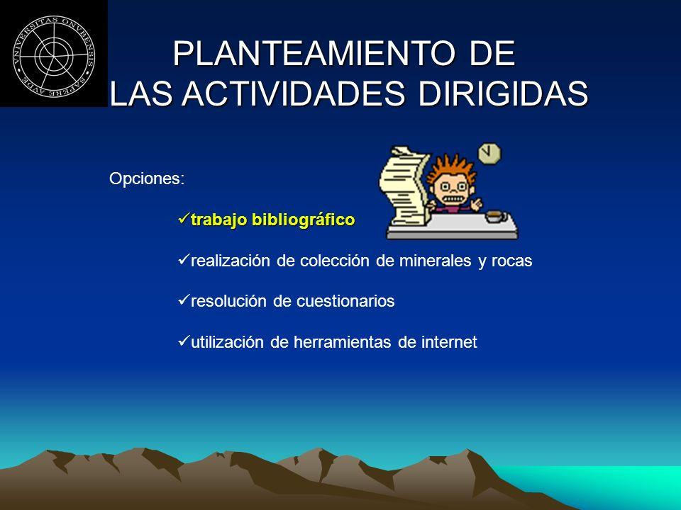 PLANTEAMIENTO DE LAS ACTIVIDADES DIRIGIDAS LAS ACTIVIDADES DIRIGIDAS Opciones: trabajo bibliográfico realización de colección de minerales y rocas resolución de cuestionarios utilización de herramientas de internet