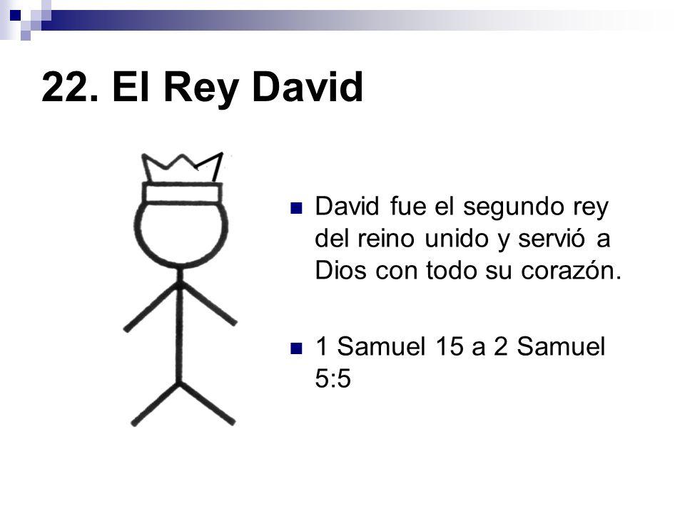 22. El Rey David David fue el segundo rey del reino unido y servió a Dios con todo su corazón. 1 Samuel 15 a 2 Samuel 5:5