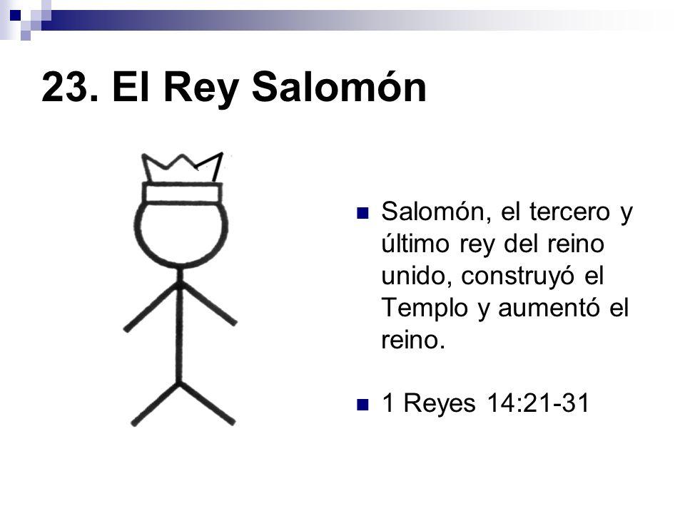 23. El Rey Salomón Salomón, el tercero y último rey del reino unido, construyó el Templo y aumentó el reino. 1 Reyes 14:21-31