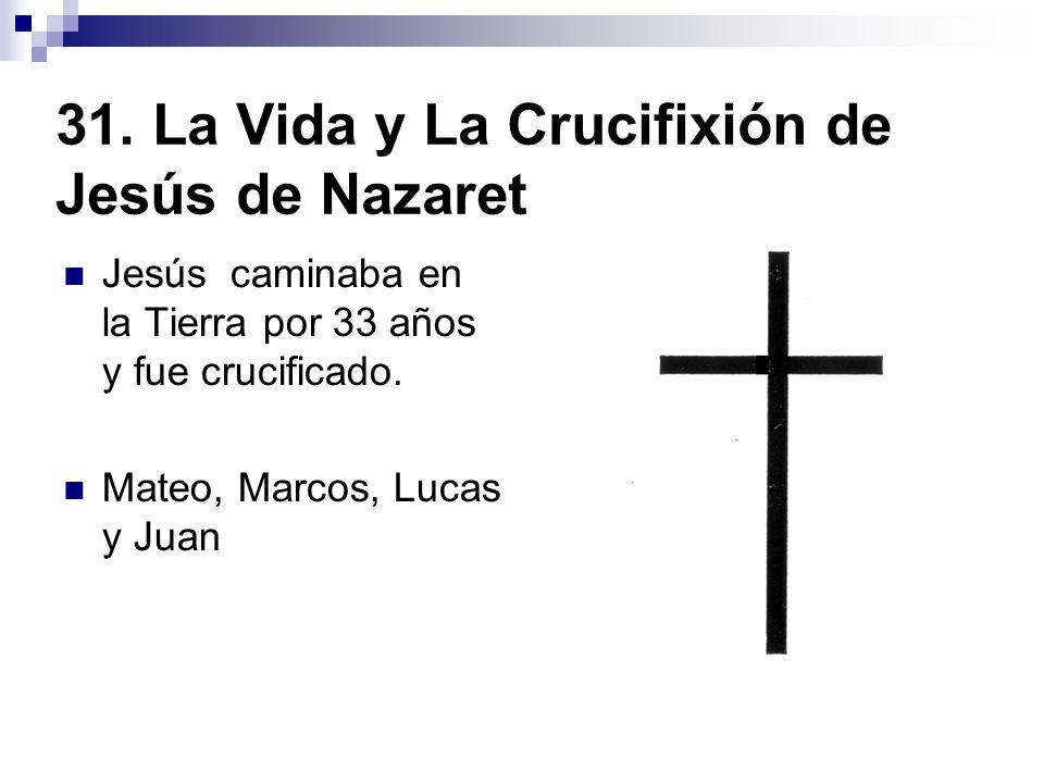 31. La Vida y La Crucifixión de Jesús de Nazaret Jesús caminaba en la Tierra por 33 años y fue crucificado. Mateo, Marcos, Lucas y Juan