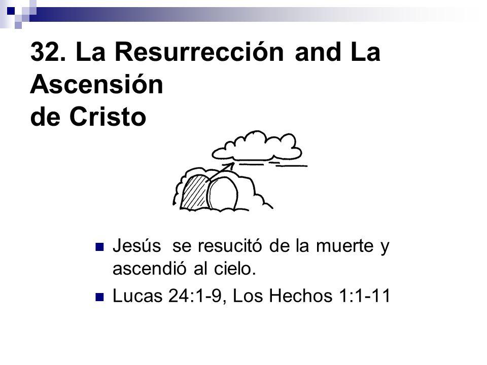 32. La Resurrección and La Ascensión de Cristo Jesús se resucitó de la muerte y ascendió al cielo. Lucas 24:1-9, Los Hechos 1:1-11