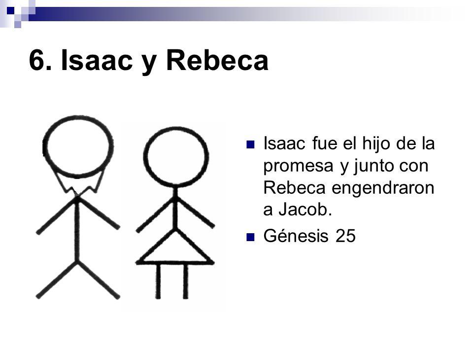 6. Isaac y Rebeca Isaac fue el hijo de la promesa y junto con Rebeca engendraron a Jacob. Génesis 25