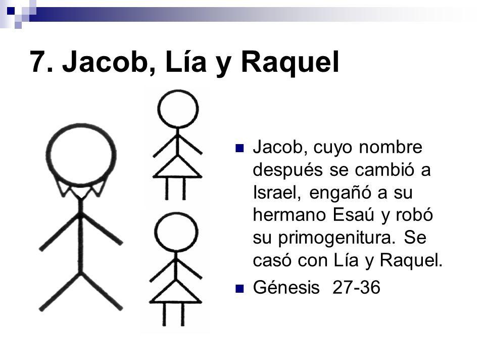 7. Jacob, Lía y Raquel Jacob, cuyo nombre después se cambió a Israel, engañó a su hermano Esaú y robó su primogenitura. Se casó con Lía y Raquel. Géne
