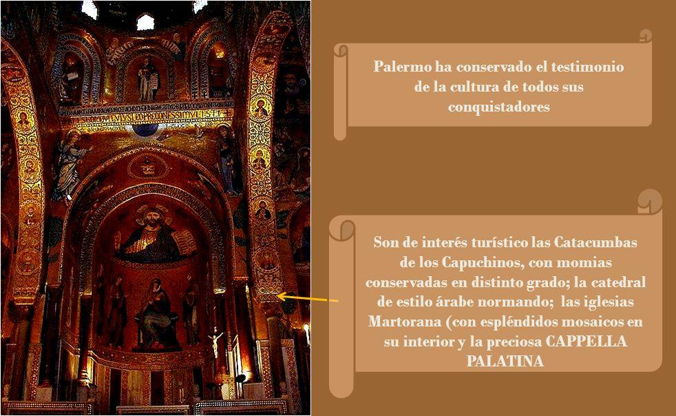 Palermo ha conservado el testimonio de la cultura de todos sus conquistadores Son de interés turístico las Catacumbas de los Capuchinos, con momias conservadas en distinto grado; la catedral de estilo árabe normando; las iglesias Martorana (con espléndidos mosaicos en su interior y la preciosa CAPPELLA PALATINA