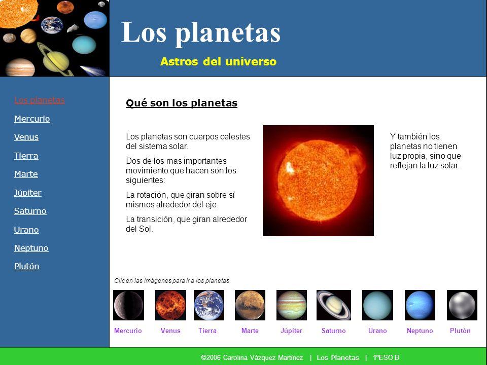 Los planetas ©2006 Carolina Vázquez Martínez | Los Planetas | 1ºESO B Los planetas Mercurio Venus Tierra Marte Júpiter Saturno Urano Neptuno Plutón Astros del universo Los planetas son cuerpos celestes del sistema solar.