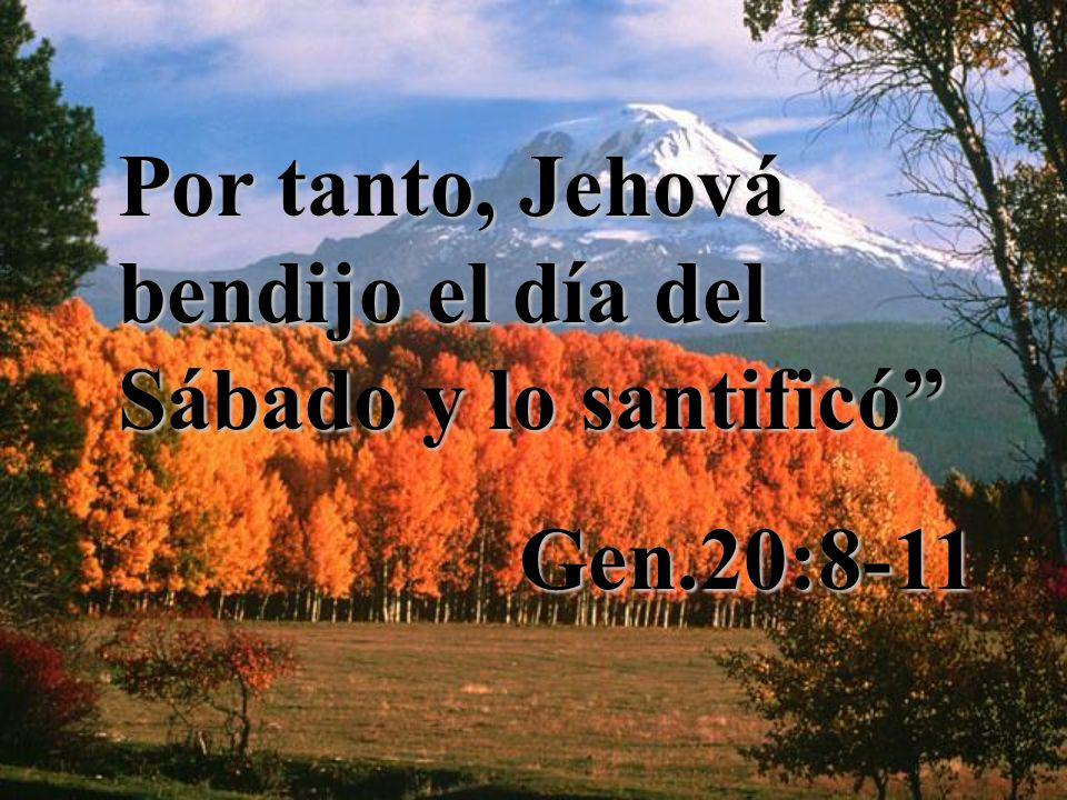 Por tanto, Jehová bendijo el día del Sábado y lo santificó Gen.20:8-11