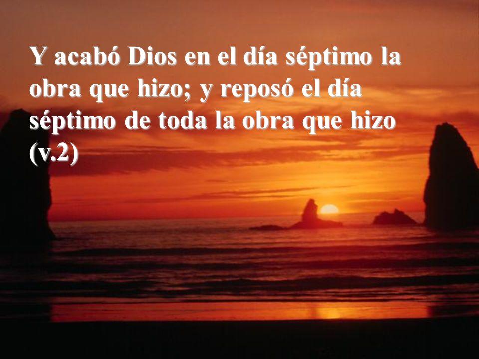 Y acabó Dios en el día séptimo la obra que hizo; y reposó el día séptimo de toda la obra que hizo (v.2)