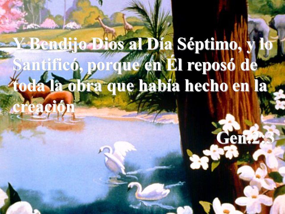 Y Bendijo Dios al Día Séptimo, y lo Santificó, porque en Él reposó de toda la obra que había hecho en la creación Gen.2:3