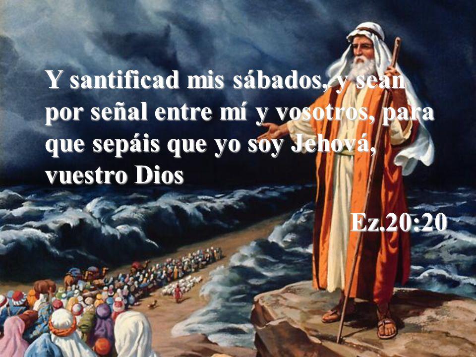 Y santificad mis sábados, y sean por señal entre mí y vosotros, para que sepáis que yo soy Jehová, vuestro Dios Ez.20:20