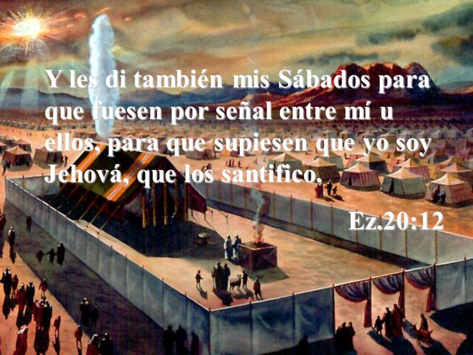 Y les di también mis Sábados para que fuesen por señal entre mí u ellos, para que supiesen que yo soy Jehová, que los santifico.