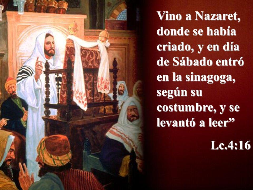 Vino a Nazaret, donde se había criado, y en día de Sábado entró en la sinagoga, según su costumbre, y se levantó a leer Lc.4:16