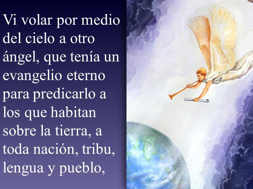 Vi volar por medio del cielo a otro ángel, que tenía un evangelio eterno para predicarlo a los que habitan sobre la tierra, a toda nación, tribu, lengua y pueblo,