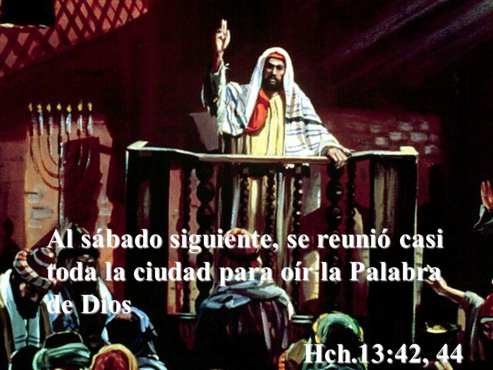 Al sábado siguiente, se reunió casi toda la ciudad para oír la Palabra de Dios Hch.13:42, 44